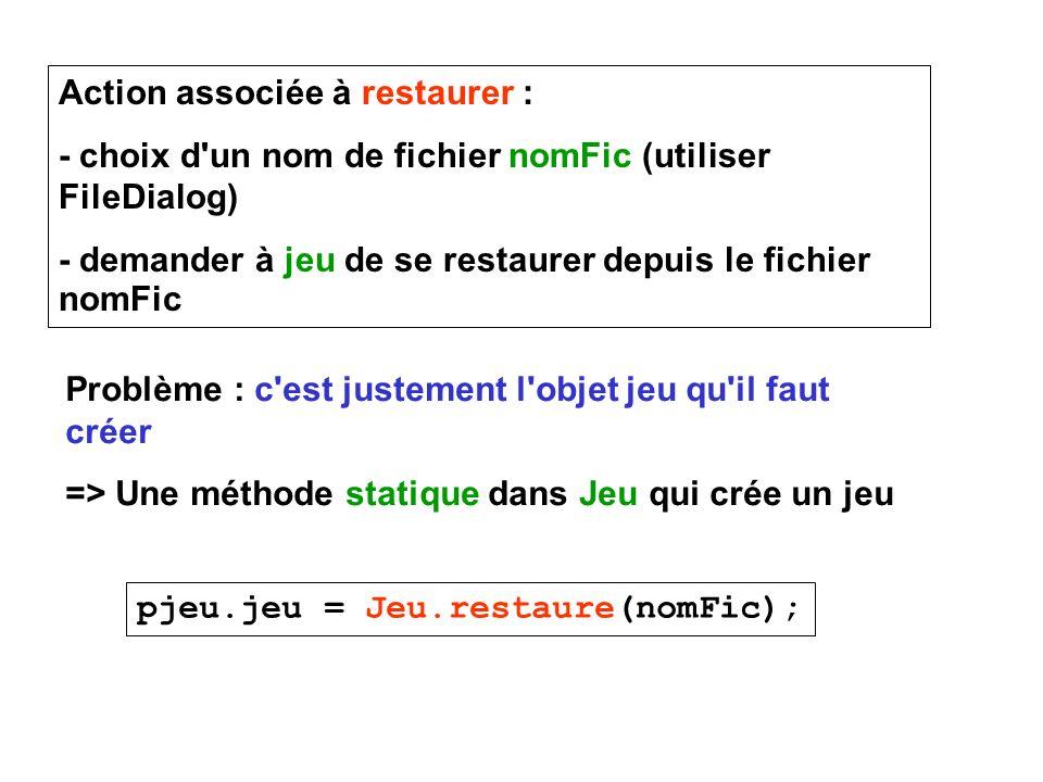 Action associée à restaurer : - choix d'un nom de fichier nomFic (utiliser FileDialog) - demander à jeu de se restaurer depuis le fichier nomFic Probl