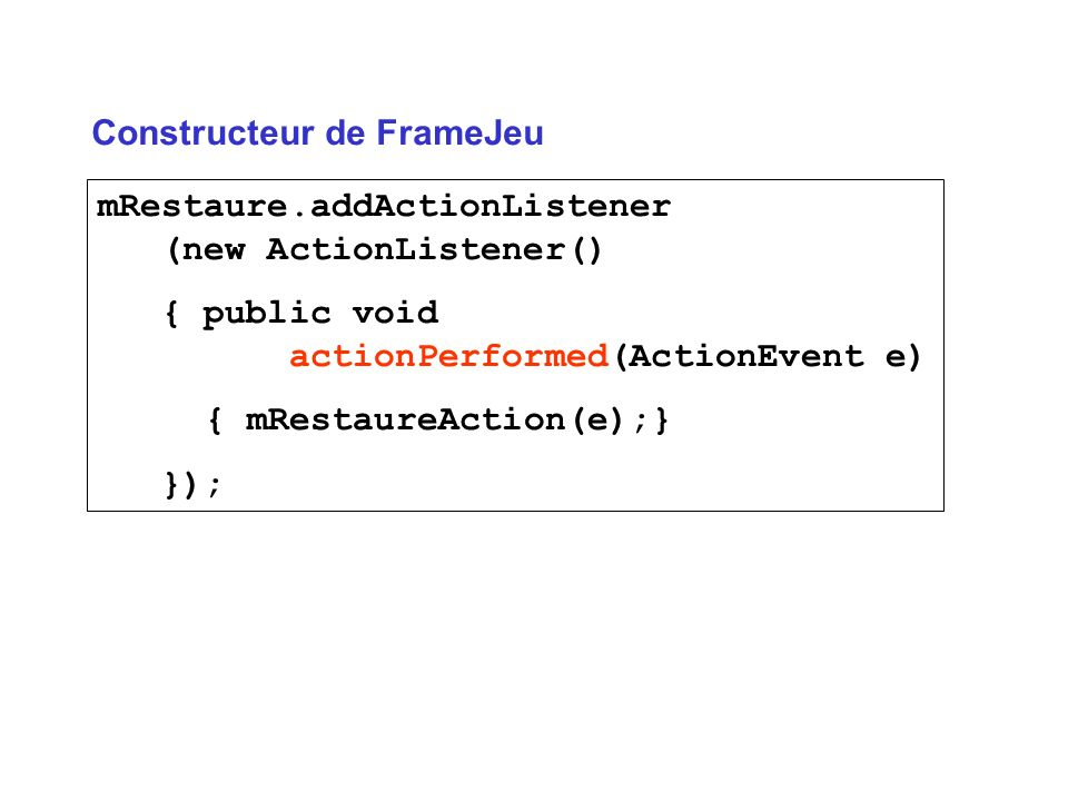 mRestaure.addActionListener (new ActionListener() { public void actionPerformed(ActionEvent e) { mRestaureAction(e);} }); Constructeur de FrameJeu