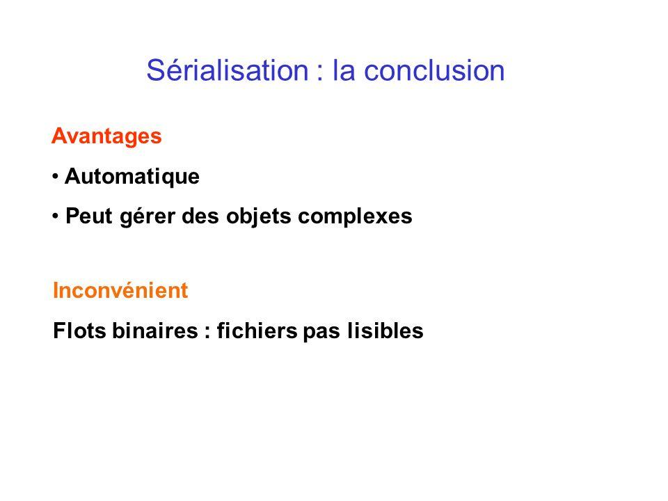 Sérialisation : la conclusion Avantages Automatique Peut gérer des objets complexes Inconvénient Flots binaires : fichiers pas lisibles