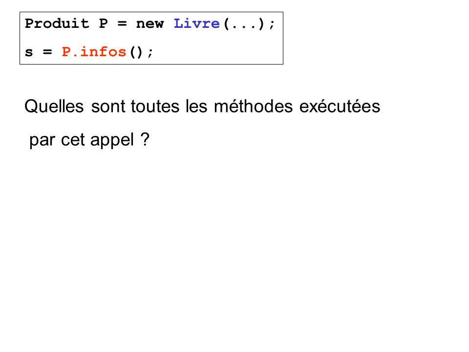 Produit P = new Livre(...); s = P.infos(); Quelles sont toutes les méthodes exécutées par cet appel ?