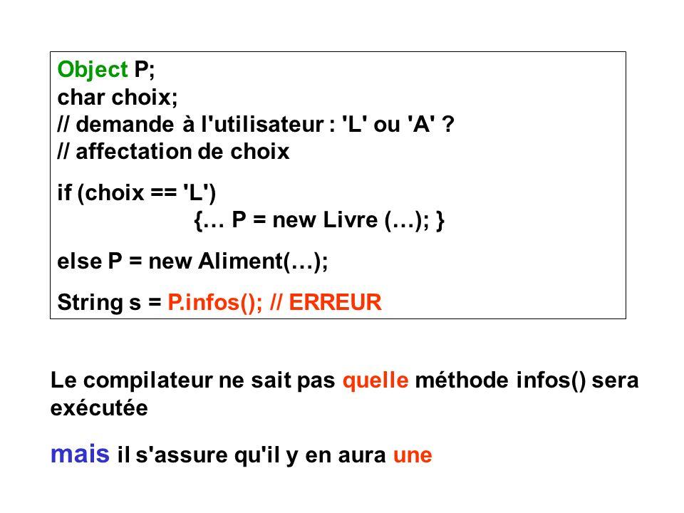Object P; char choix; // demande à l'utilisateur : 'L' ou 'A' ? // affectation de choix if (choix == 'L') {… P = new Livre (…); } else P = new Aliment