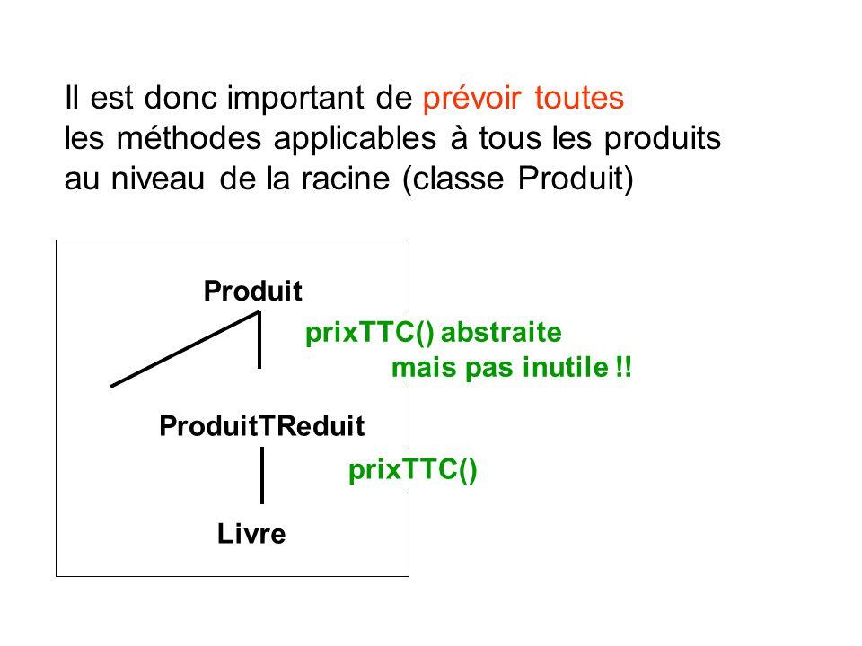 Il est donc important de prévoir toutes les méthodes applicables à tous les produits au niveau de la racine (classe Produit) Produit ProduitTReduit Li
