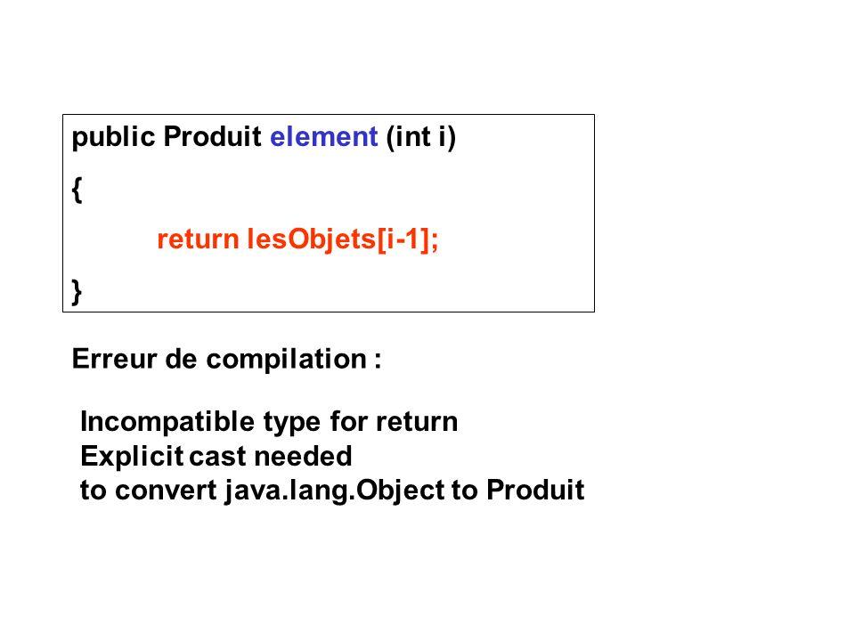 public Produit element (int i) { return lesObjets[i-1]; } Erreur de compilation : Incompatible type for return Explicit cast needed to convert java.la