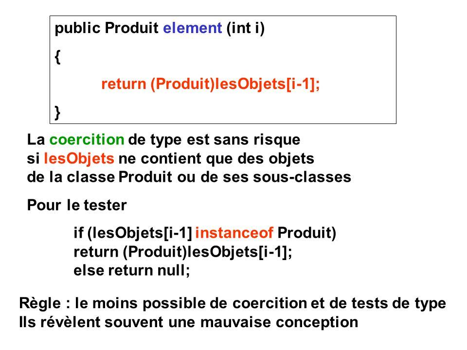 public Produit element (int i) { return (Produit)lesObjets[i-1]; } La coercition de type est sans risque si lesObjets ne contient que des objets de la