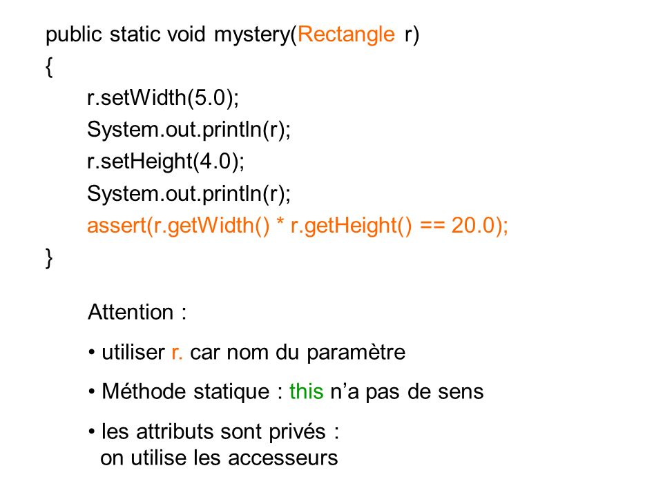 public static void mystery(Rectangle r) { r.setWidth(5.0); System.out.println(r); r.setHeight(4.0); System.out.println(r); assert(r.getWidth() * r.get