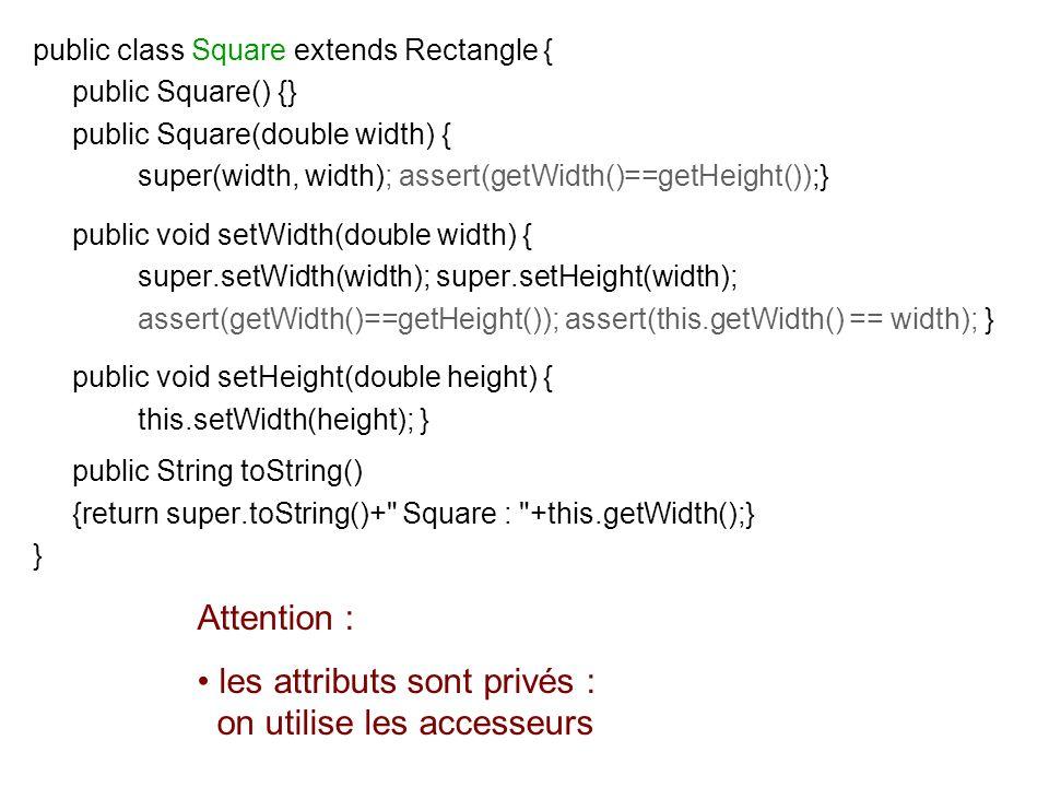 public class Square extends Rectangle { public Square() {} public Square(double width) { super(width, width); assert(getWidth()==getHeight());} public
