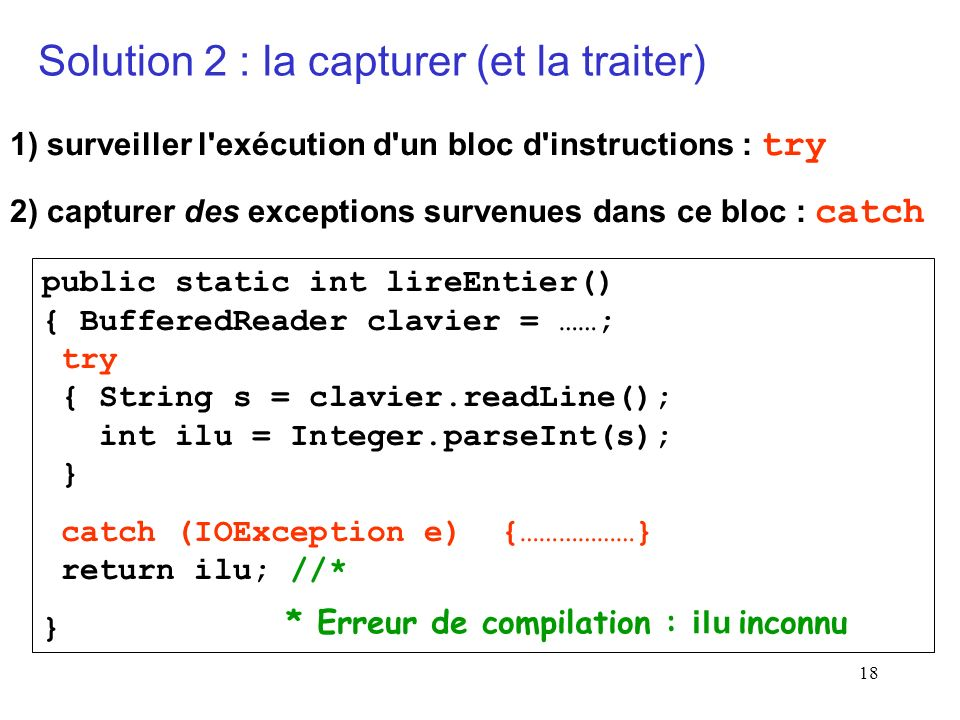 18 public static int lireEntier() { BufferedReader clavier = ……; try { String s = clavier.readLine(); int ilu = Integer.parseInt(s); } catch (IOException e) {………………} return ilu; //* } Solution 2 : la capturer (et la traiter) 1) surveiller l exécution d un bloc d instructions : try 2) capturer des exceptions survenues dans ce bloc : catch * Erreur de compilation : ilu inconnu
