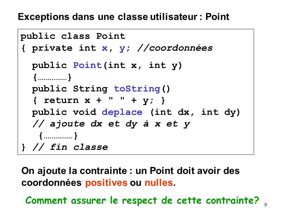 9 Exceptions dans une classe utilisateur : Point public class Point { private int x, y; //coordonnées public Point(int x, int y) {……………} public String