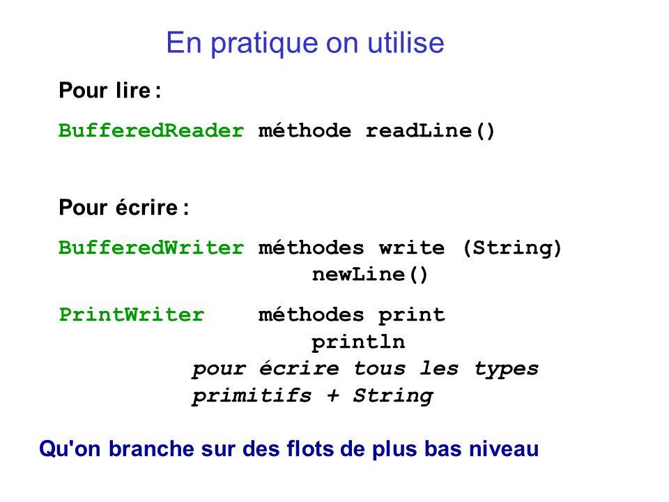 En pratique on utilise Pour lire : BufferedReaderméthode readLine() Pour écrire : BufferedWriterméthodes write (String) newLine() PrintWriterméthodes print println pour écrire tous les types primitifs + String Qu on branche sur des flots de plus bas niveau