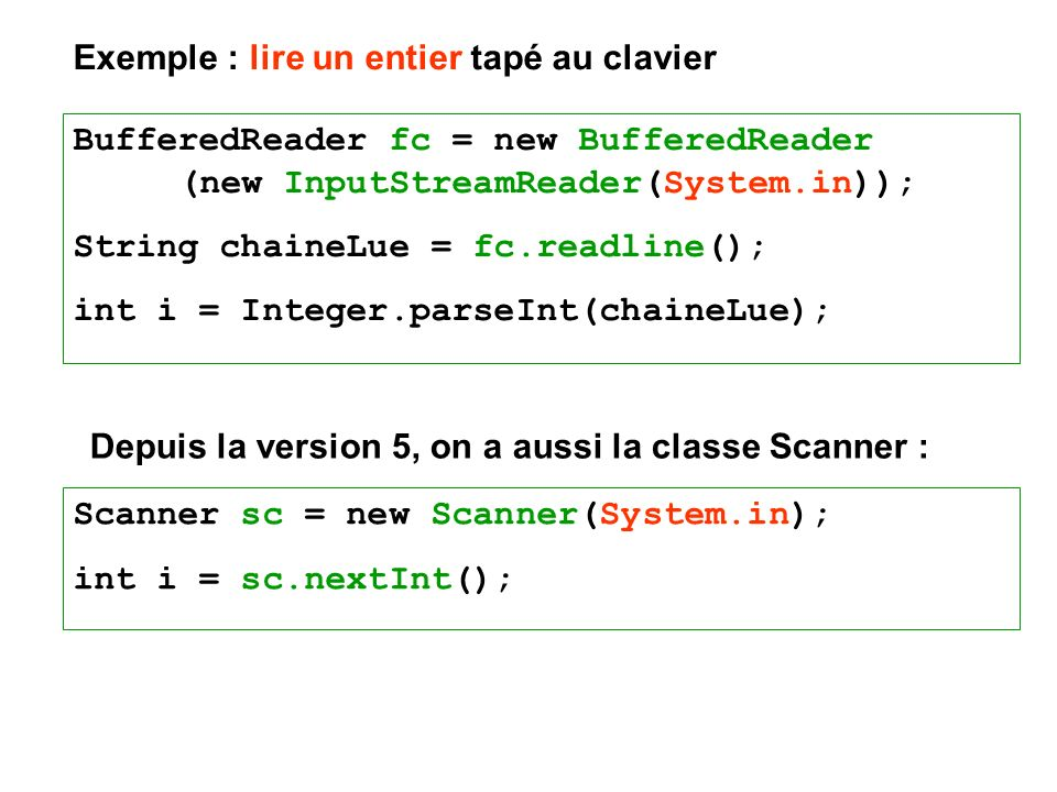 BufferedReader fc = new BufferedReader (new InputStreamReader(System.in)); String chaineLue = fc.readline(); int i = Integer.parseInt(chaineLue); Depuis la version 5, on a aussi la classe Scanner : Scanner sc = new Scanner(System.in); int i = sc.nextInt(); Exemple : lire un entier tapé au clavier