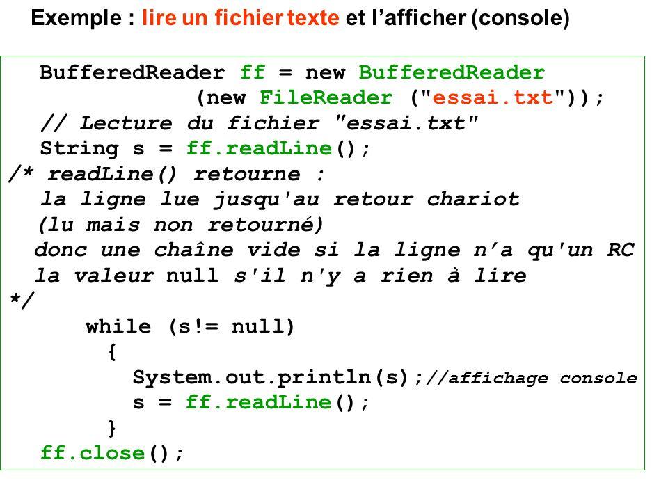 BufferedReader ff = new BufferedReader (new FileReader ( essai.txt )); // Lecture du fichier essai.txt String s = ff.readLine(); /* readLine() retourne : la ligne lue jusqu au retour chariot (lu mais non retourné) donc une chaîne vide si la ligne na qu un RC la valeur null s il n y a rien à lire */ while (s!= null) { System.out.println(s); //affichage console s = ff.readLine(); } ff.close(); Exemple : lire un fichier texte et lafficher (console)