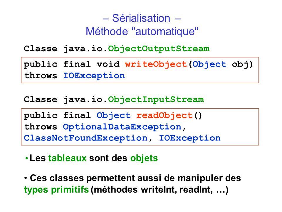 – Sérialisation – Méthode automatique public final void writeObject(Object obj) throws IOException Classe java.io.ObjectOutputStream public final Object readObject() throws OptionalDataException, ClassNotFoundException, IOException Classe java.io.ObjectInputStream Ces classes permettent aussi de manipuler des types primitifs (méthodes writeInt, readInt, …) Les tableaux sont des objets