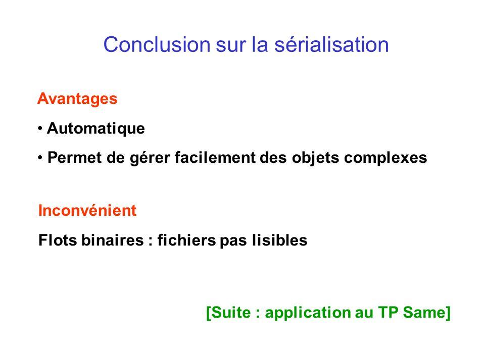 Conclusion sur la sérialisation Avantages Automatique Permet de gérer facilement des objets complexes Inconvénient Flots binaires : fichiers pas lisibles [Suite : application au TP Same]