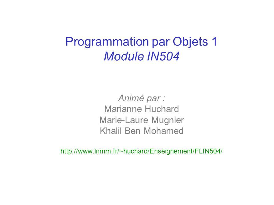 Programmation par Objets 1 Module IN504 Animé par : Marianne Huchard Marie-Laure Mugnier Khalil Ben Mohamed http://www.lirmm.fr/~huchard/Enseignement/