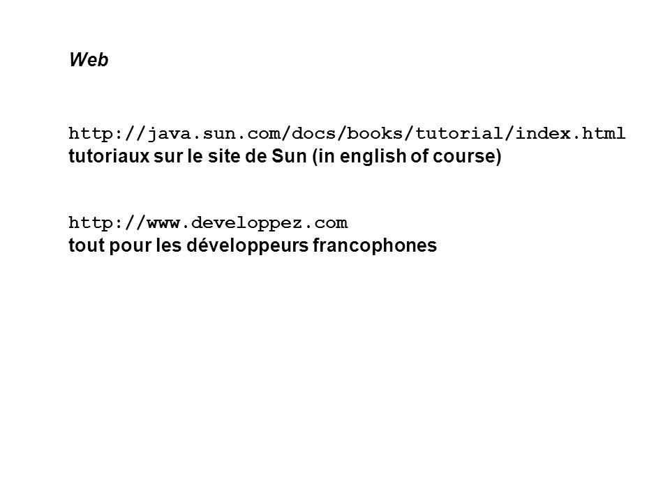 http://java.sun.com/docs/books/tutorial/index.html tutoriaux sur le site de Sun (in english of course) http://www.developpez.com tout pour les dévelop