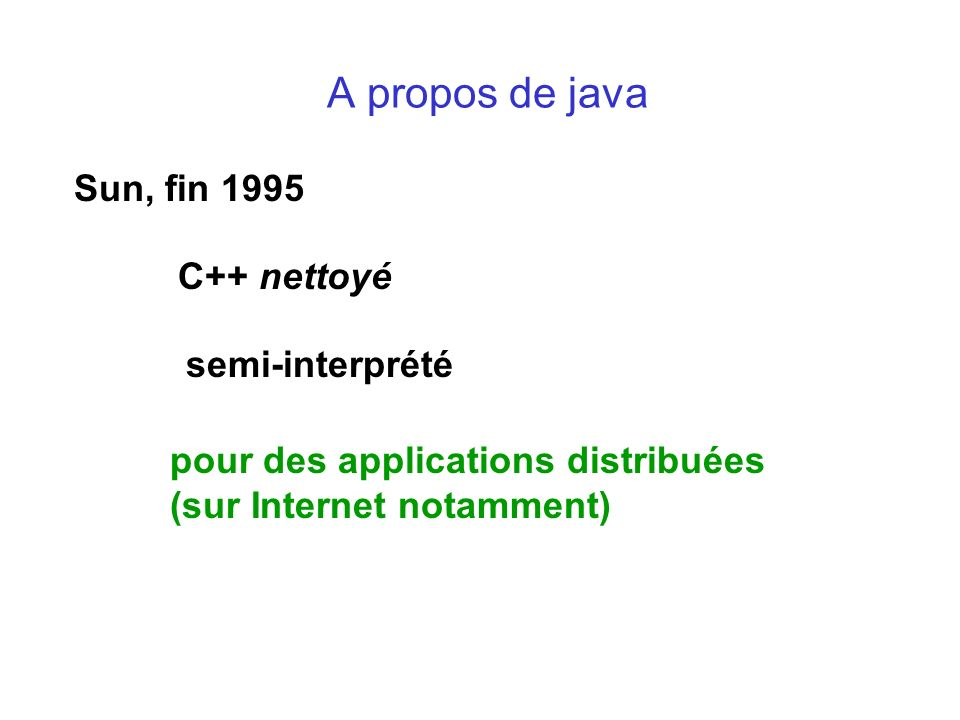 A propos de java Sun, fin 1995 C++ nettoyé semi-interprété pour des applications distribuées (sur Internet notamment)