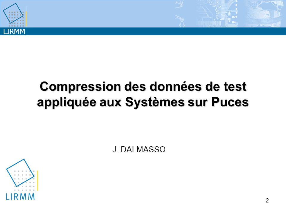 LIRMM 2 Compression des données de test appliquée aux Systèmes sur Puces J. DALMASSO
