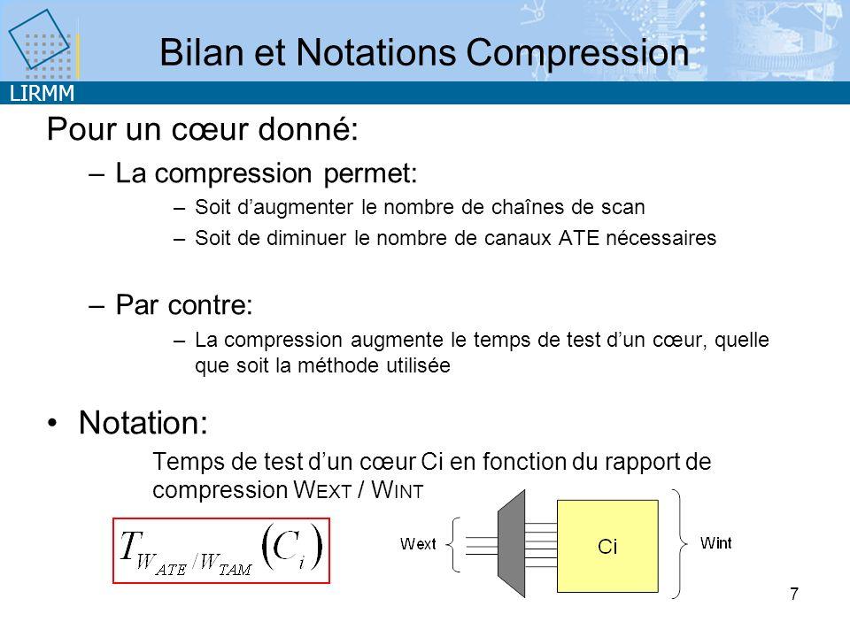 LIRMM 7 Bilan et Notations Compression Pour un cœur donné: –La compression permet: –Soit daugmenter le nombre de chaînes de scan –Soit de diminuer le nombre de canaux ATE nécessaires –Par contre: –La compression augmente le temps de test dun cœur, quelle que soit la méthode utilisée Notation: Temps de test dun cœur Ci en fonction du rapport de compression W EXT / W INT