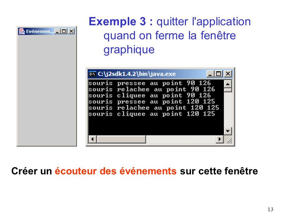 13 Créer un écouteur des événements sur cette fenêtre Exemple 3 : quitter l'application quand on ferme la fenêtre graphique