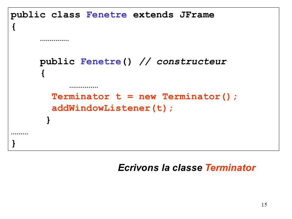 15 public class Fenetre extends JFrame { …………… public Fenetre() // constructeur { …………… Terminator t = new Terminator(); addWindowListener(t); } ……… }