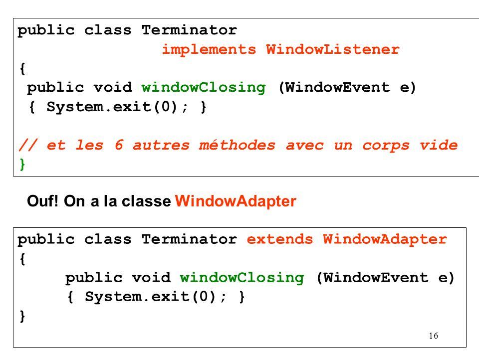 16 public class Terminator implements WindowListener { public void windowClosing (WindowEvent e) { System.exit(0); } // et les 6 autres méthodes avec