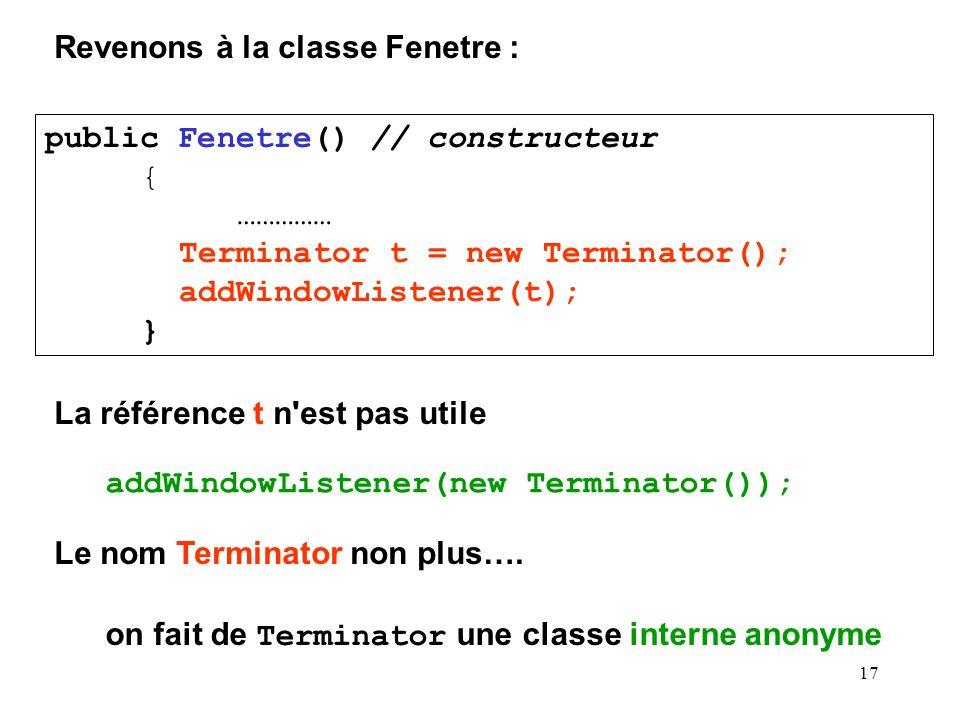 18 addWindowListener( new Terminator()); devient : addWindowListener( new WindowAdapter() { public void windowClosing (WindowEvent e) { System.exit(0); } } ); public class Terminator extends WindowAdapter { public void windowClosing (WindowEvent e) { System.exit(0); } }