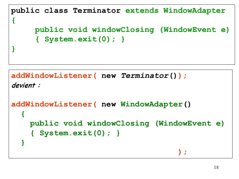 18 addWindowListener( new Terminator()); devient : addWindowListener( new WindowAdapter() { public void windowClosing (WindowEvent e) { System.exit(0)
