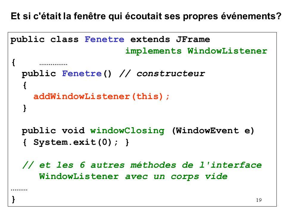 19 Et si c'était la fenêtre qui écoutait ses propres événements? public class Fenetre extends JFrame implements WindowListener {…………… public Fenetre()