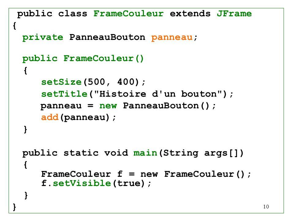 10 public class FrameCouleur extends JFrame { private PanneauBouton panneau; public FrameCouleur() { setSize(500, 400); setTitle(