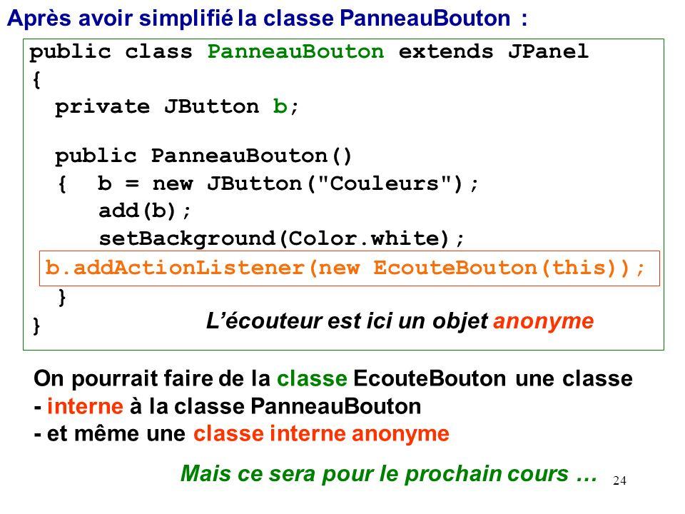 24 Après avoir simplifié la classe PanneauBouton : public class PanneauBouton extends JPanel { private JButton b; public PanneauBouton() { b = new JBu