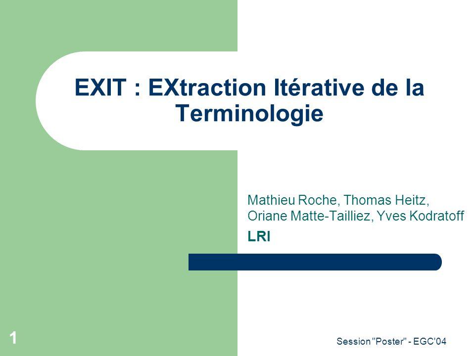 Session Poster - EGC 04 2 Processus global Corpus étiqueté avec ETIQ [Amrani et al., 2004] Collocations nominales + + + Termes nominaux + + + Termes verbaux Collocations verbales + + + Termes variants + + + Corpus brut --------------- --------------- --------------- ----------- Corpus nettoyé --------------- --------------- --------------- ----------- Termes variants + + + Termes Nom-Prép-Nom avec linformation mutuelle au cube 1.