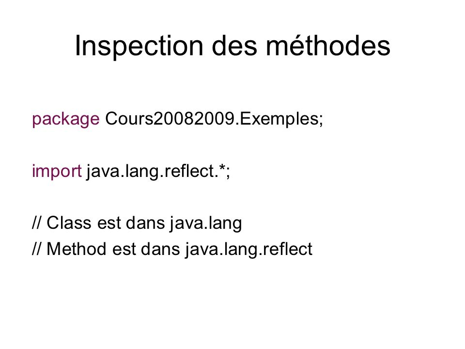 Inspection des méthodes package Cours20082009.Exemples; import java.lang.reflect.*; // Class est dans java.lang // Method est dans java.lang.reflect