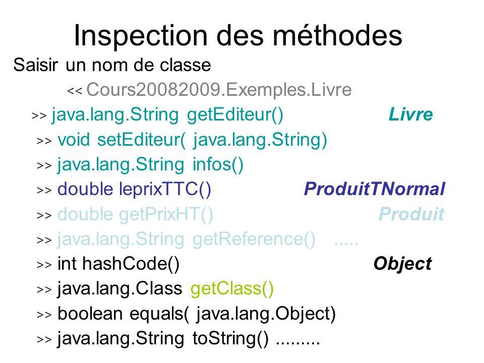 Inspection des méthodes Saisir un nom de classe << Cours20082009.Exemples.Livre >> java.lang.String getEditeur() Livre >> void setEditeur( java.lang.String) >> java.lang.String infos() >> double leprixTTC()ProduitTNormal >> double getPrixHT() Produit >> java.lang.String getReference().....