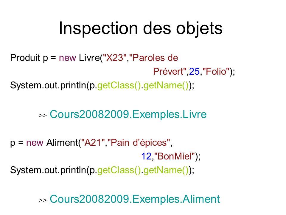 Inspection des objets Produit p = new Livre( X23 , Paroles de Prévert ,25, Folio ); System.out.println(p.getClass().getName()); >> Cours20082009.Exemples.Livre p = new Aliment( A21 , Pain dépices , 12, BonMiel ); System.out.println(p.getClass().getName()); >> Cours20082009.Exemples.Aliment