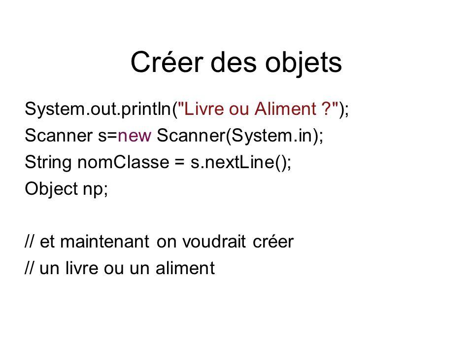 Créer des objets System.out.println( Livre ou Aliment ? ); Scanner s=new Scanner(System.in); String nomClasse = s.nextLine(); Object np; // et maintenant on voudrait créer // un livre ou un aliment