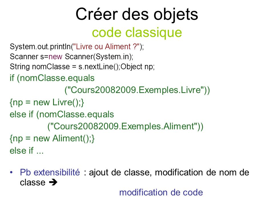 Créer des objets code classique System.out.println( Livre ou Aliment ); Scanner s=new Scanner(System.in); String nomClasse = s.nextLine();Object np; if (nomClasse.equals ( Cours20082009.Exemples.Livre )) {np = new Livre();} else if (nomClasse.equals ( Cours20082009.Exemples.Aliment )) {np = new Aliment();} else if...