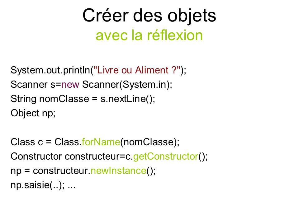 Créer des objets avec la réflexion System.out.println( Livre ou Aliment ? ); Scanner s=new Scanner(System.in); String nomClasse = s.nextLine(); Object np; Class c = Class.forName(nomClasse); Constructor constructeur=c.getConstructor(); np = constructeur.newInstance(); np.saisie(..);...