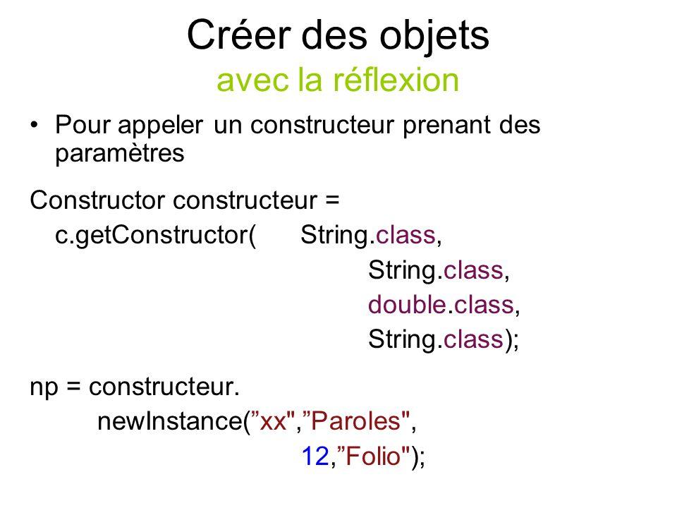 Créer des objets avec la réflexion Pour appeler un constructeur prenant des paramètres Constructor constructeur = c.getConstructor( String.class, String.class, double.class, String.class); np = constructeur.