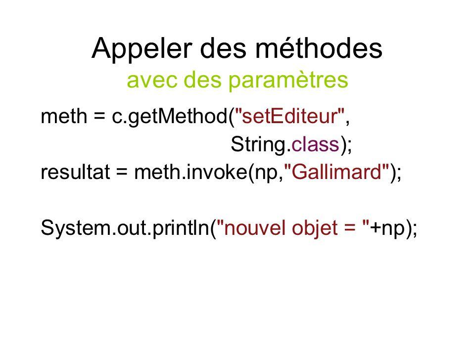 Appeler des méthodes avec des paramètres meth = c.getMethod( setEditeur , String.class); resultat = meth.invoke(np, Gallimard ); System.out.println( nouvel objet = +np);