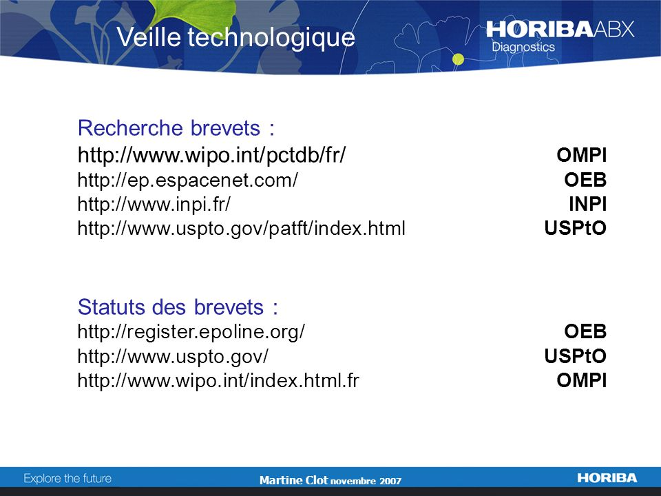 Martine Clot novembre 2007 Recherche brevets : http://www.wipo.int/pctdb/fr/ OMPI http://ep.espacenet.com/OEB http://www.inpi.fr/INPI http://www.uspto.gov/patft/index.htmlUSPtO Statuts des brevets : http://register.epoline.org/OEB http://www.uspto.gov/USPtO http://www.wipo.int/index.html.fr OMPI Veille technologique