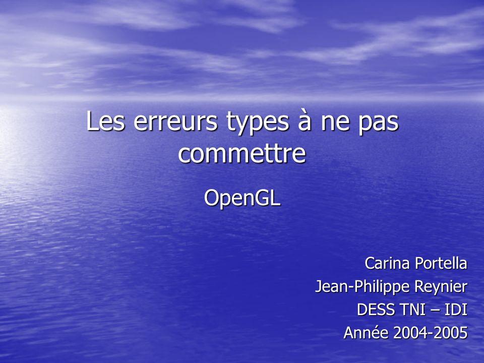 Les erreurs types à ne pas commettre OpenGL Carina Portella Jean-Philippe Reynier DESS TNI – IDI Année 2004-2005