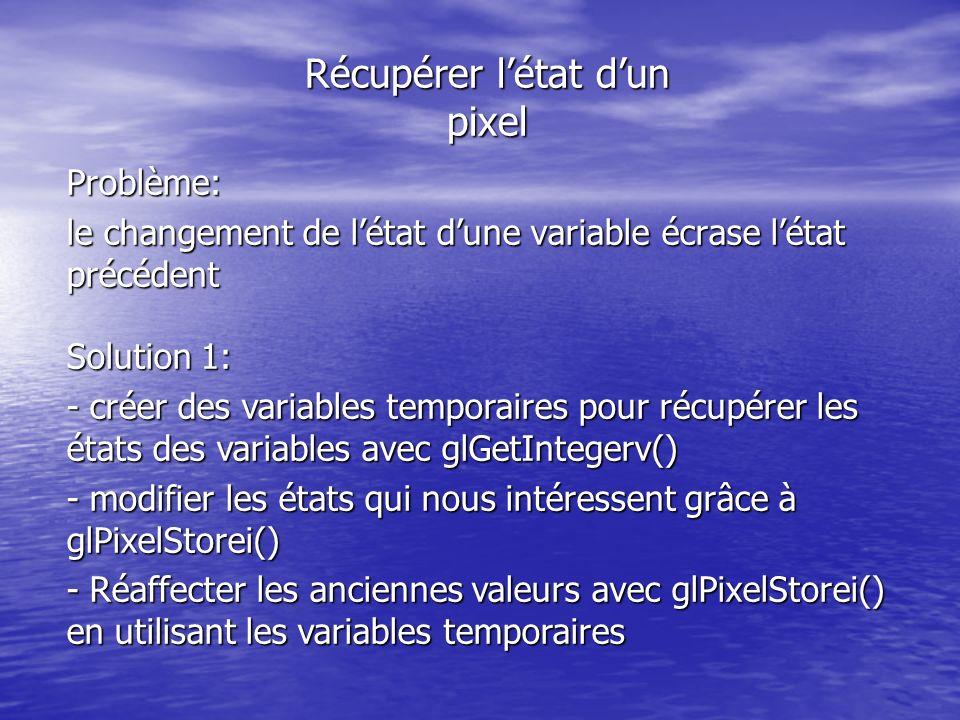 Récupérer létat dun pixel Problème: le changement de létat dune variable écrase létat précédent Solution 1: - créer des variables temporaires pour récupérer les états des variables avec glGetIntegerv() - modifier les états qui nous intéressent grâce à glPixelStorei() - Réaffecter les anciennes valeurs avec glPixelStorei() en utilisant les variables temporaires