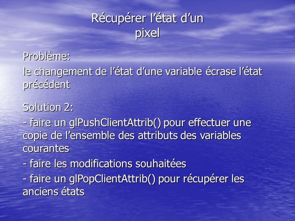 Récupérer létat dun pixel Problème: le changement de létat dune variable écrase létat précédent Solution 2: - faire un glPushClientAttrib() pour effectuer une copie de lensemble des attributs des variables courantes - faire les modifications souhaitées - faire un glPopClientAttrib() pour récupérer les anciens états