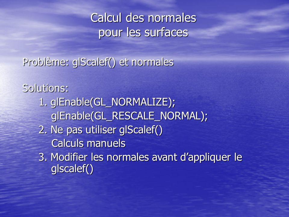 Calcul des normales pour les surfaces Problème: glScalef() et normales Solutions: 1.