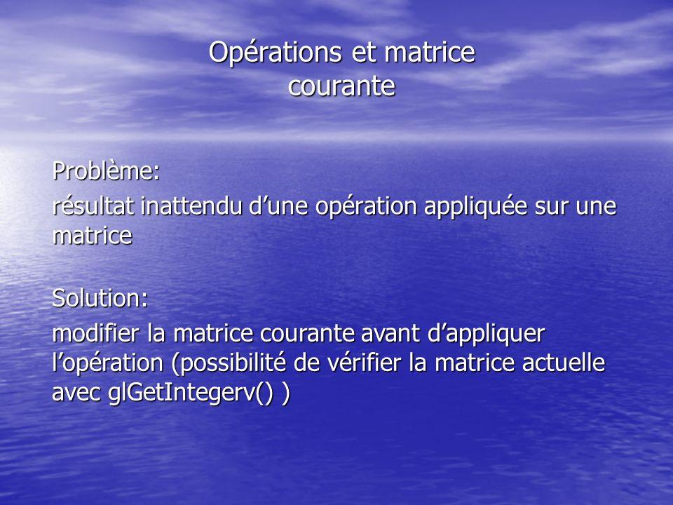 Opérations et matrice courante Problème: résultat inattendu dune opération appliquée sur une matrice Solution: modifier la matrice courante avant dappliquer lopération (possibilité de vérifier la matrice actuelle avec glGetIntegerv() )