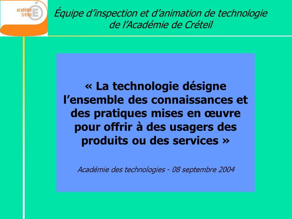 Équipe dinspection et danimation de technologie de lAcadémie de Créteil « La technologie désigne lensemble des connaissances et des pratiques mises en