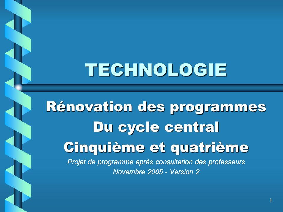 1 TECHNOLOGIE Rénovation des programmes Du cycle central Cinquième et quatrième Projet de programme après consultation des professeurs Novembre 2005 -