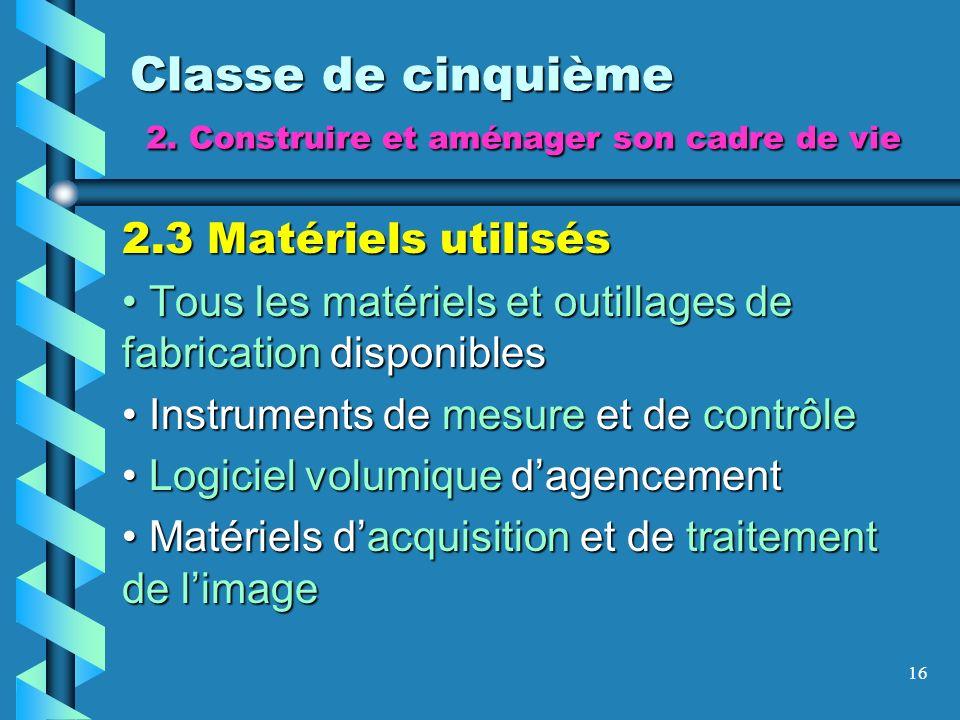 16 Classe de cinquième 2. Construire et aménager son cadre de vie 2.3 Matériels utilisés Tous les matériels et outillages de fabrication disponibles T