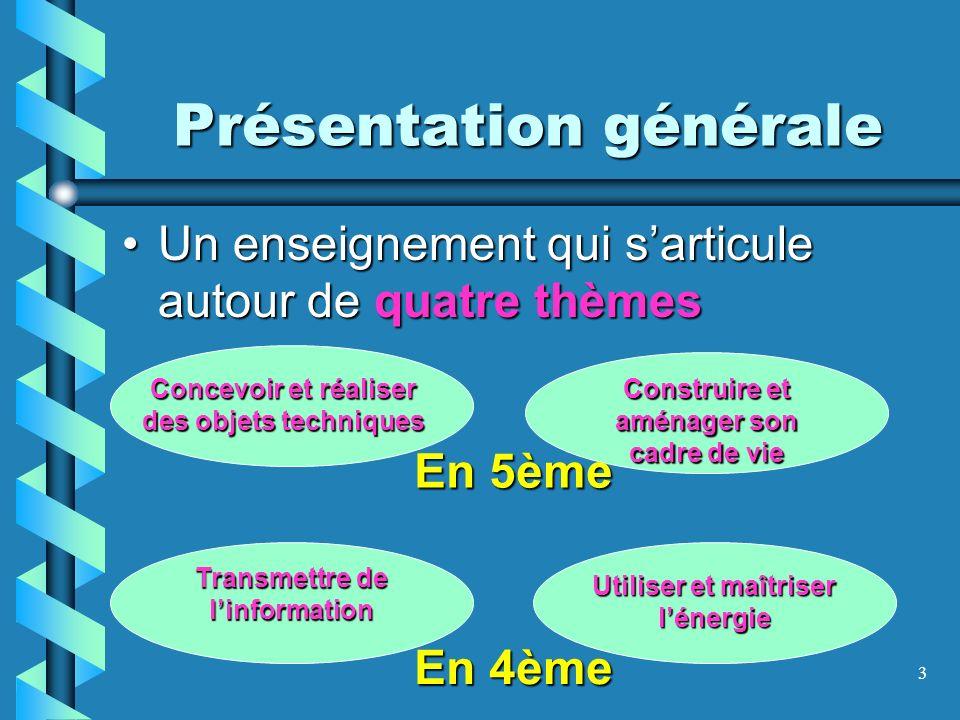 3 Présentation générale Un enseignement qui sarticule autour de quatre thèmesUn enseignement qui sarticule autour de quatre thèmes Concevoir et réalis