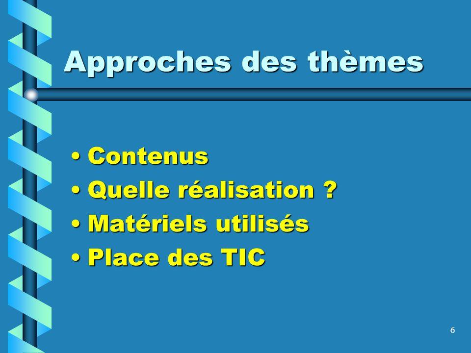 6 Approches des thèmes ContenusContenus Quelle réalisation ?Quelle réalisation ? Matériels utilisésMatériels utilisés Place des TICPlace des TIC